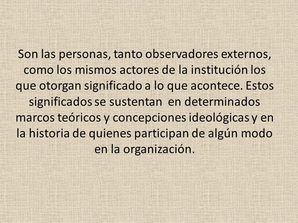 Son las personas, tanto observadores externos, como los mismos actores de la institución los que otorgan significado a lo que acontece.