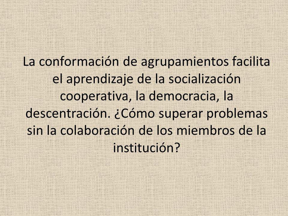 La conformación de agrupamientos facilita el aprendizaje de la socialización cooperativa, la democracia, la descentración.
