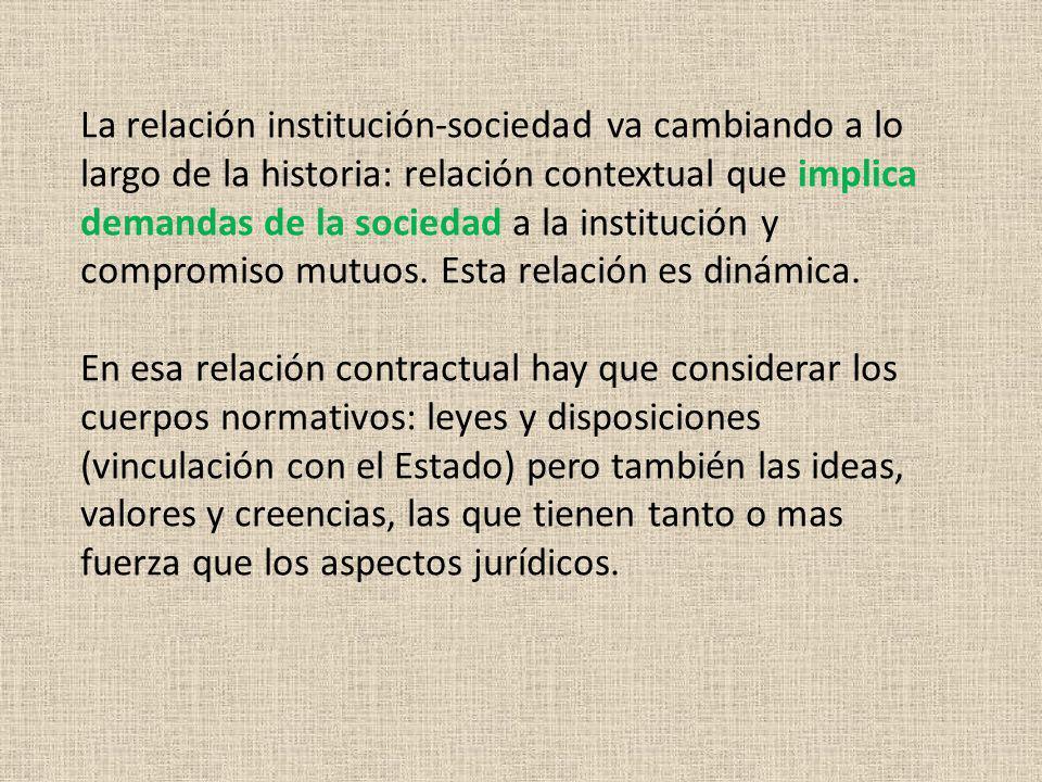 La relación institución-sociedad va cambiando a lo largo de la historia: relación contextual que implica demandas de la sociedad a la institución y compromiso mutuos.