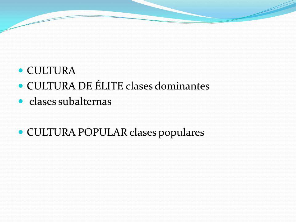CULTURA CULTURA DE ÉLITE clases dominantes clases subalternas CULTURA POPULAR clases populares