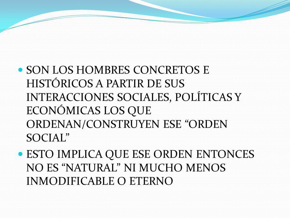 SON LOS HOMBRES CONCRETOS E HISTÓRICOS A PARTIR DE SUS INTERACCIONES SOCIALES, POLÍTICAS Y ECONÓMICAS LOS QUE ORDENAN/CONSTRUYEN ESE ORDEN SOCIAL