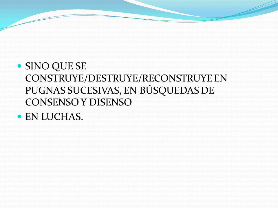 SINO QUE SE CONSTRUYE/DESTRUYE/RECONSTRUYE EN PUGNAS SUCESIVAS, EN BÚSQUEDAS DE CONSENSO Y DISENSO