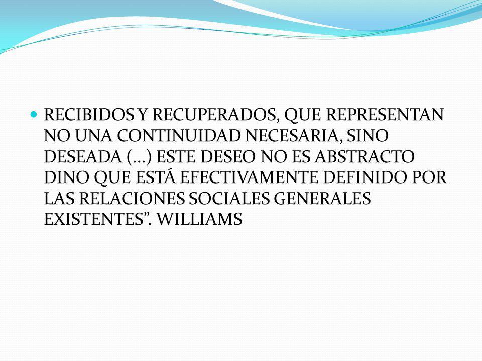RECIBIDOS Y RECUPERADOS, QUE REPRESENTAN NO UNA CONTINUIDAD NECESARIA, SINO DESEADA (...) ESTE DESEO NO ES ABSTRACTO DINO QUE ESTÁ EFECTIVAMENTE DEFINIDO POR LAS RELACIONES SOCIALES GENERALES EXISTENTES .