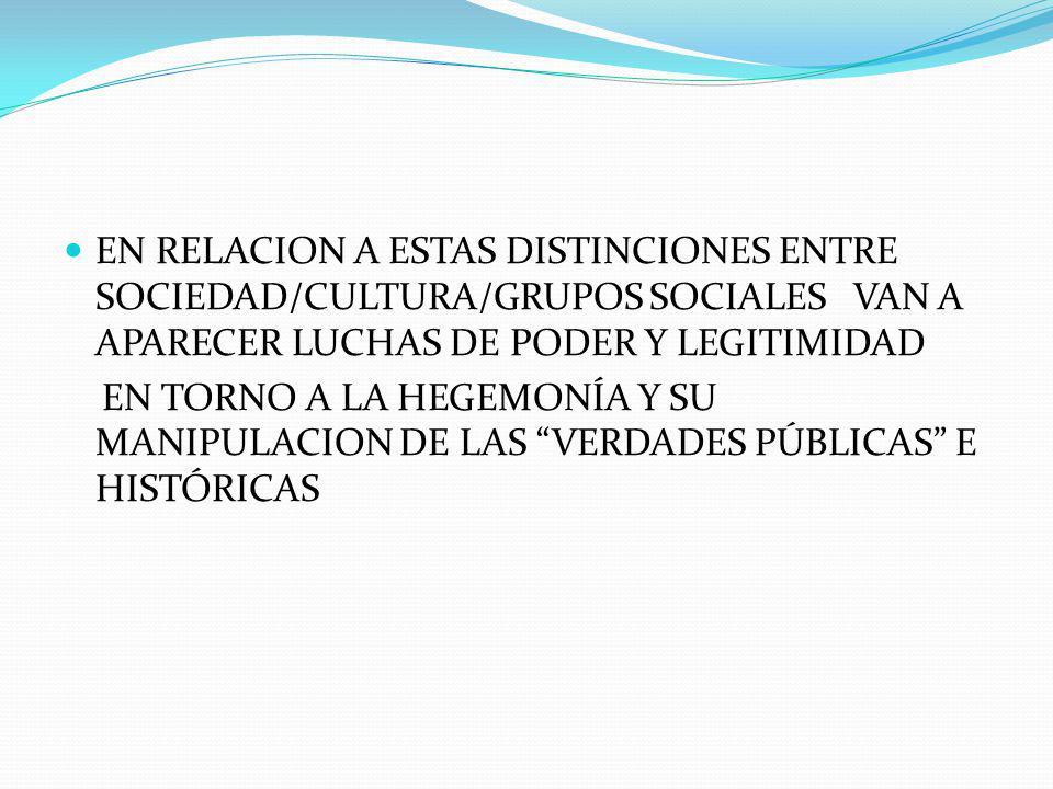 EN RELACION A ESTAS DISTINCIONES ENTRE SOCIEDAD/CULTURA/GRUPOS SOCIALES VAN A APARECER LUCHAS DE PODER Y LEGITIMIDAD