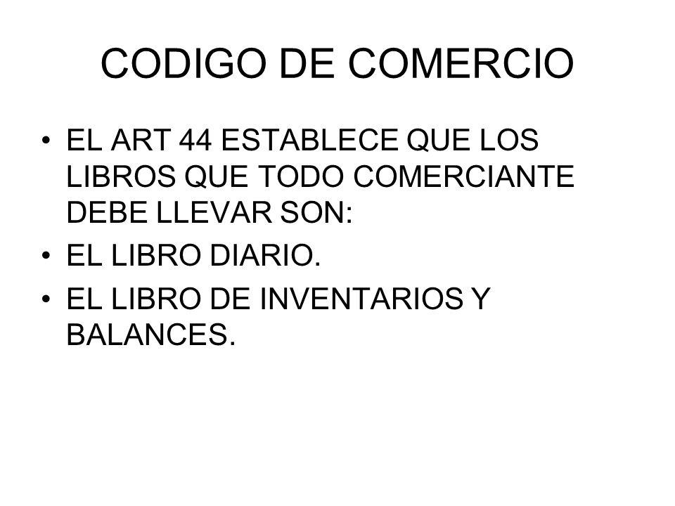 CODIGO DE COMERCIO EL ART 44 ESTABLECE QUE LOS LIBROS QUE TODO COMERCIANTE DEBE LLEVAR SON: EL LIBRO DIARIO.