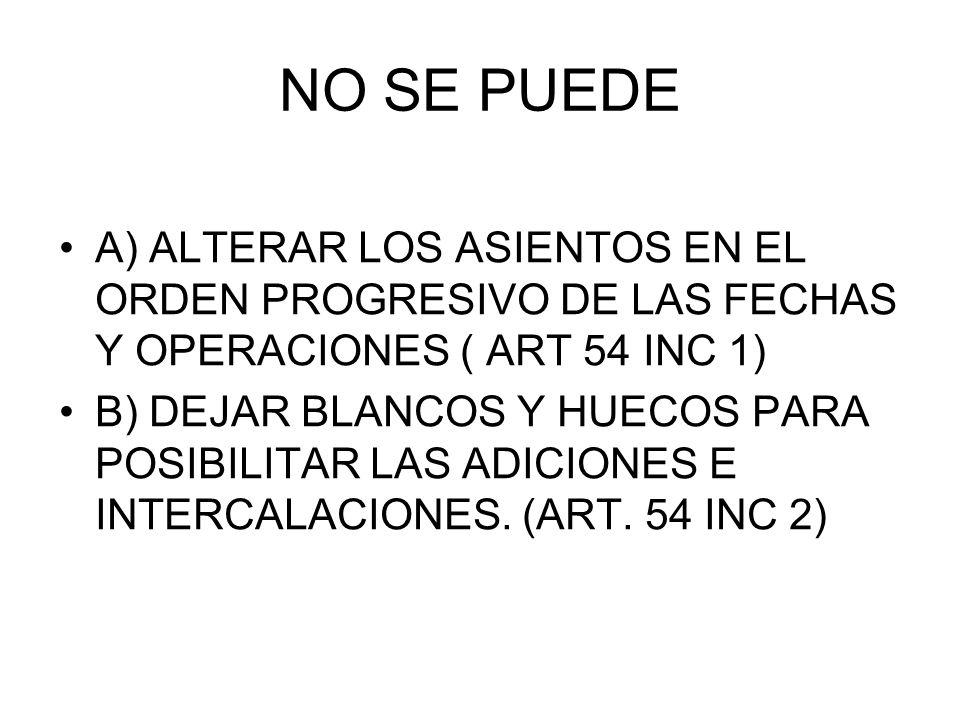 NO SE PUEDE A) ALTERAR LOS ASIENTOS EN EL ORDEN PROGRESIVO DE LAS FECHAS Y OPERACIONES ( ART 54 INC 1)