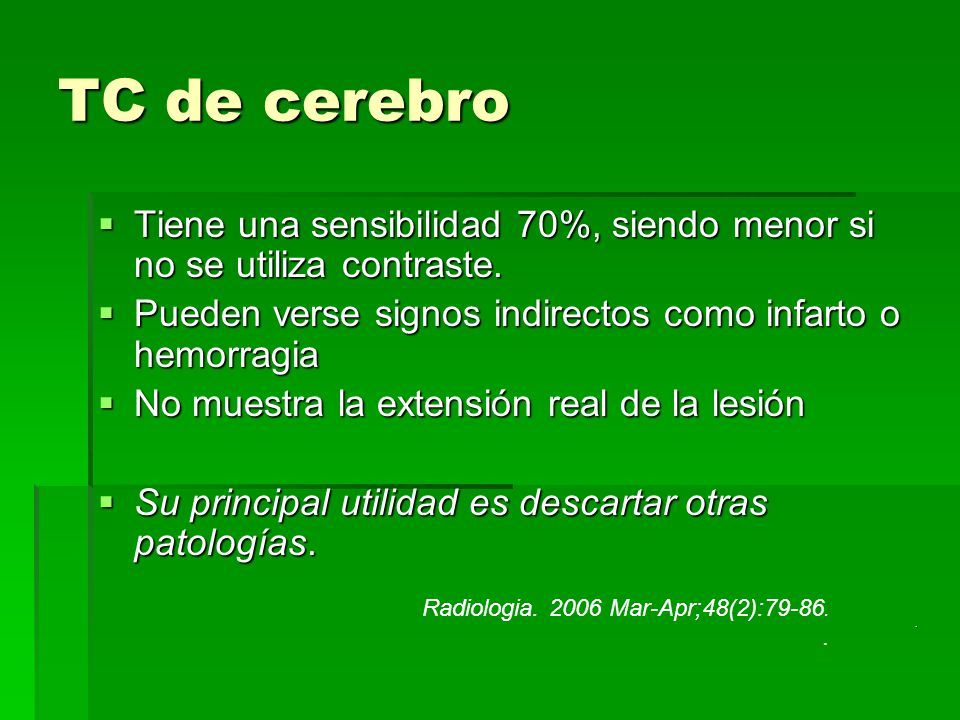 TC de cerebro Tiene una sensibilidad 70%, siendo menor si no se utiliza contraste. Pueden verse signos indirectos como infarto o hemorragia.