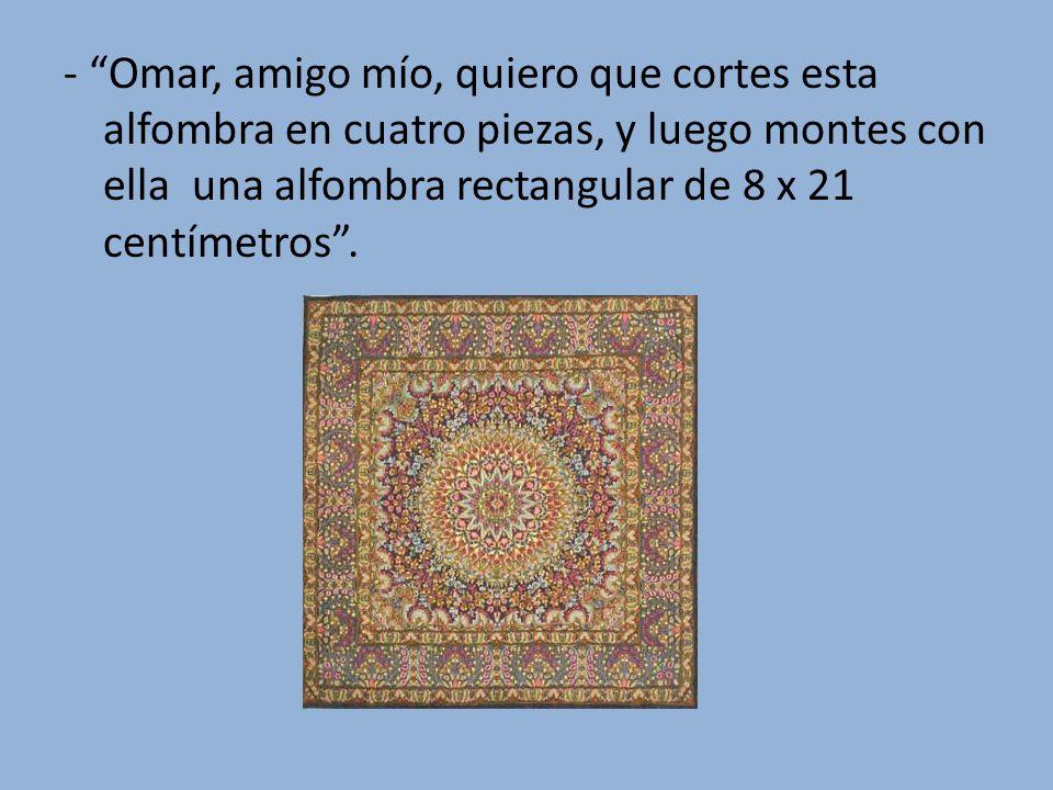 - Omar, amigo mío, quiero que cortes esta alfombra en cuatro piezas, y luego montes con ella una alfombra rectangular de 8 x 21 centímetros .