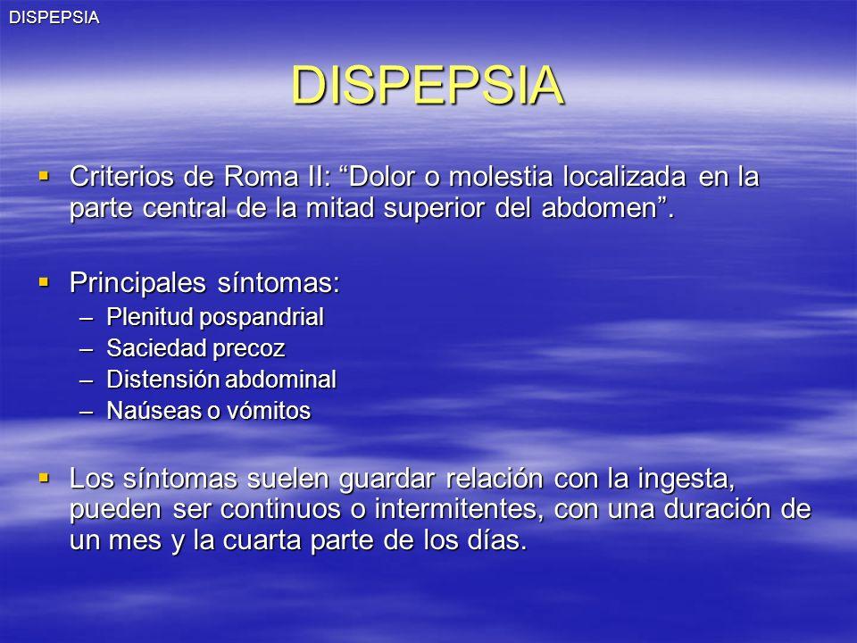 DISPEPSIA DISPEPSIA. Criterios de Roma II: Dolor o molestia localizada en la parte central de la mitad superior del abdomen .