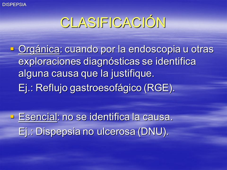 DISPEPSIA CLASIFICACIÓN. Orgánica: cuando por la endoscopia u otras exploraciones diagnósticas se identifica alguna causa que la justifique.