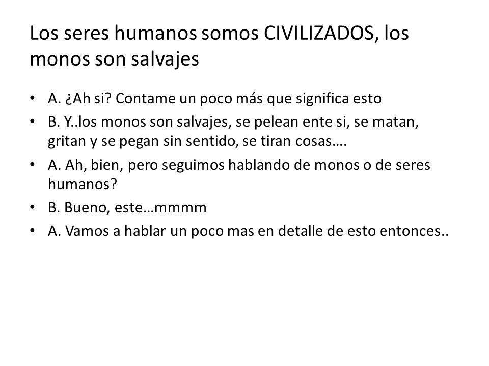 Los seres humanos somos CIVILIZADOS, los monos son salvajes