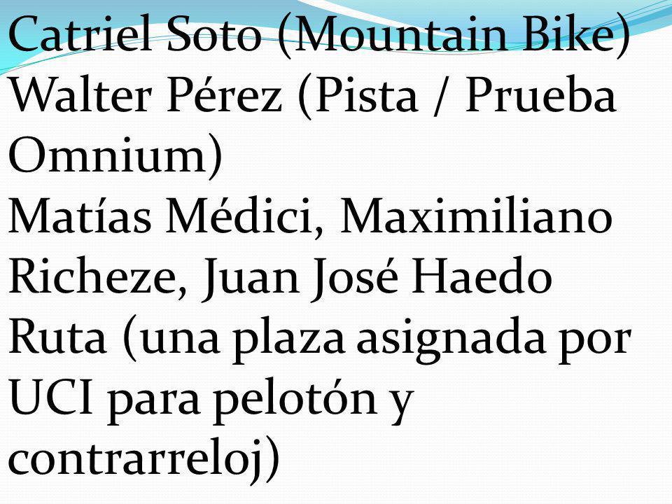 Catriel Soto (Mountain Bike) Walter Pérez (Pista / Prueba Omnium) Matías Médici, Maximiliano Richeze, Juan José Haedo Ruta (una plaza asignada por UCI para pelotón y contrarreloj)