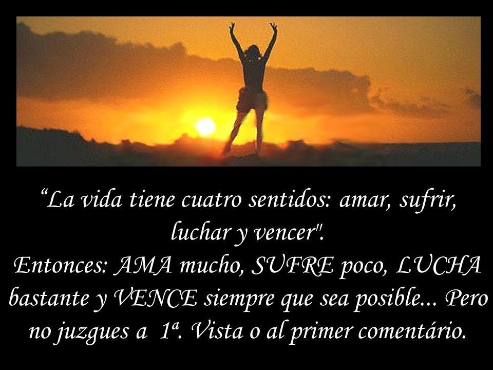 La vida tiene cuatro sentidos: amar, sufrir, luchar y vencer