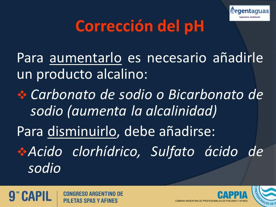 Corrección del pH Para aumentarlo es necesario añadirle un producto alcalino: Carbonato de sodio o Bicarbonato de sodio (aumenta la alcalinidad)