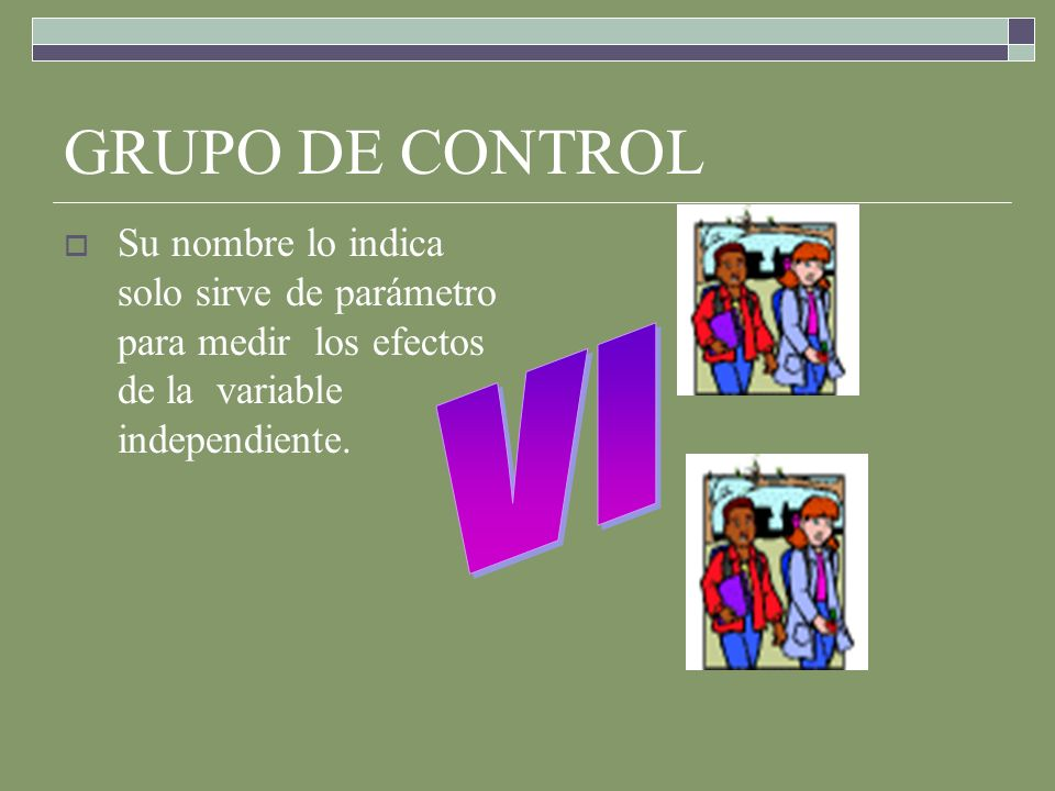 GRUPO DE CONTROL Su nombre lo indica solo sirve de parámetro para medir los efectos de la variable independiente.