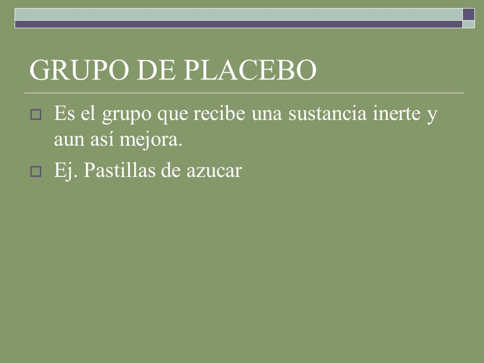 GRUPO DE PLACEBO Es el grupo que recibe una sustancia inerte y aun así mejora.