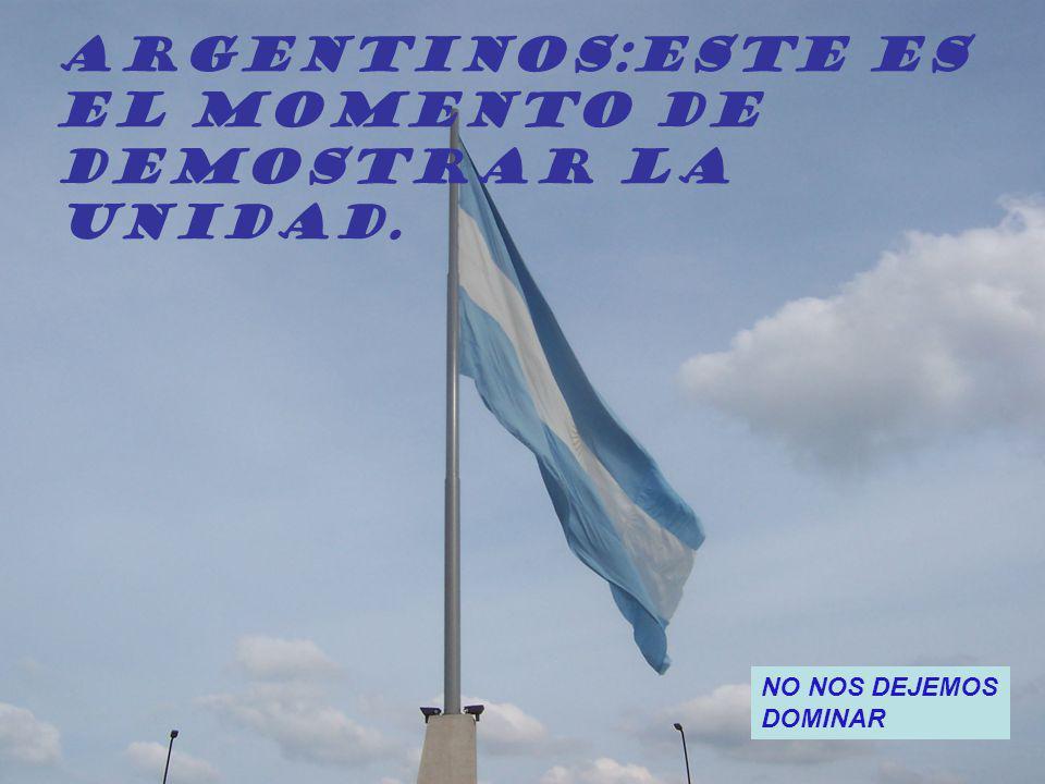 ARGENTINOS:Este es El momento de Demostrar la Unidad. NO NOS DEJEMOS