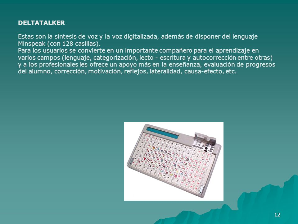 DELTATALKEREstas son la síntesis de voz y la voz digitalizada, además de disponer del lenguaje Minspeak (con 128 casillas).