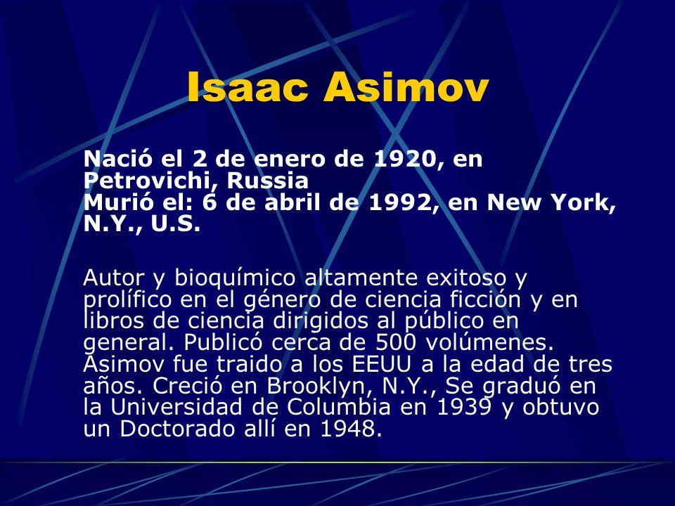 Isaac Asimov Nació el 2 de enero de 1920, en Petrovichi, Russia Murió el: 6 de abril de 1992, en New York, N.Y., U.S.