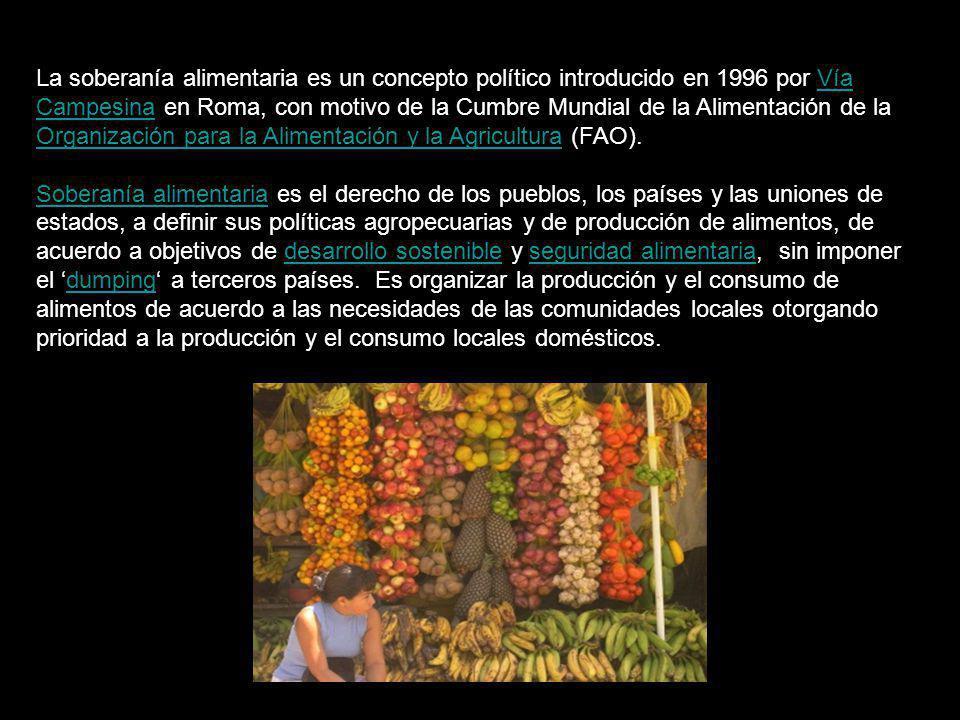 La soberanía alimentaria es un concepto político introducido en 1996 por Vía Campesina en Roma, con motivo de la Cumbre Mundial de la Alimentación de la Organización para la Alimentación y la Agricultura (FAO).