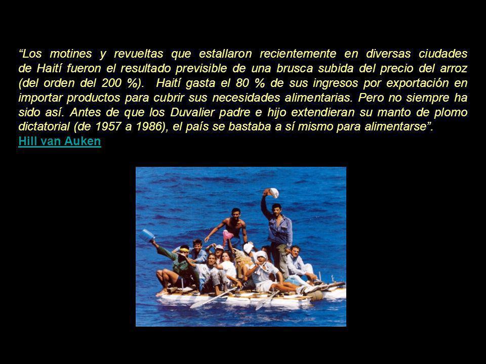 Los motines y revueltas que estallaron recientemente en diversas ciudades de Haití fueron el resultado previsible de una brusca subida del precio del arroz (del orden del 200 %). Haití gasta el 80 % de sus ingresos por exportación en importar productos para cubrir sus necesidades alimentarias. Pero no siempre ha sido así. Antes de que los Duvalier padre e hijo extendieran su manto de plomo dictatorial (de 1957 a 1986), el país se bastaba a sí mismo para alimentarse .