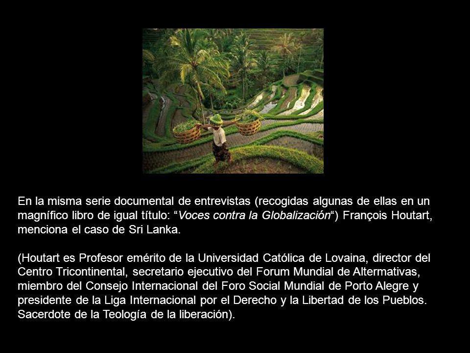 En la misma serie documental de entrevistas (recogidas algunas de ellas en un magnífico libro de igual título: Voces contra la Globalización ) François Houtart, menciona el caso de Sri Lanka.