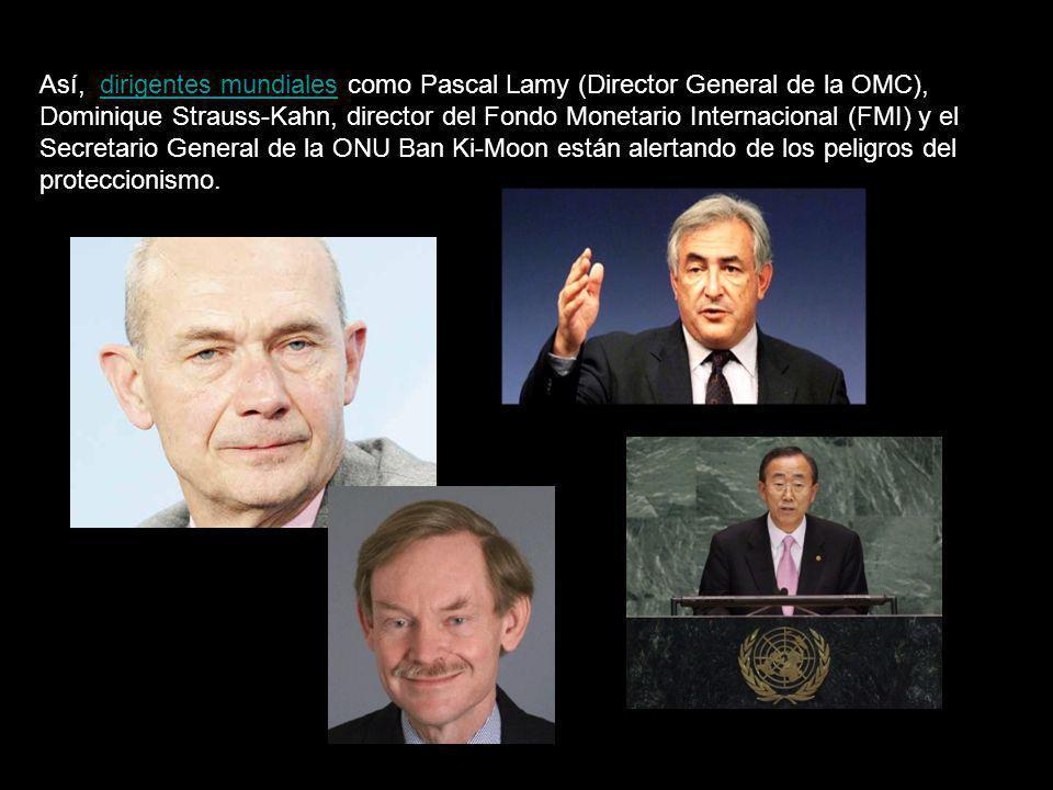 Así, dirigentes mundiales como Pascal Lamy (Director General de la OMC), Dominique Strauss-Kahn, director del Fondo Monetario Internacional (FMI) y el Secretario General de la ONU Ban Ki-Moon están alertando de los peligros del proteccionismo.
