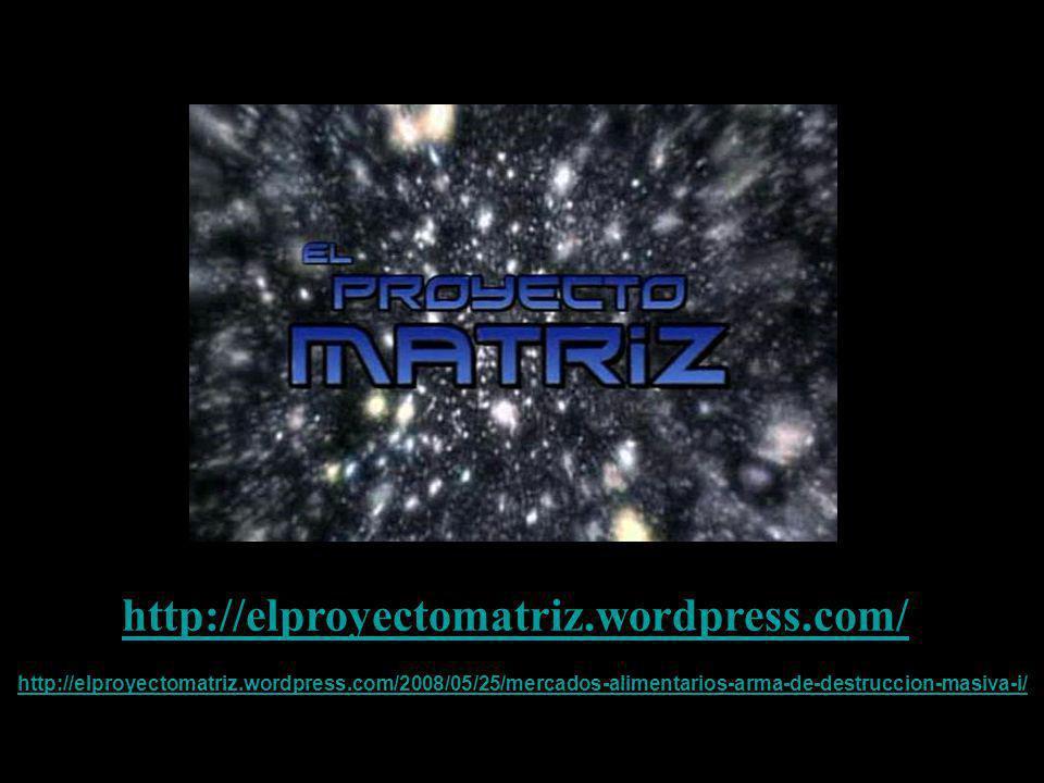 http://elproyectomatriz.wordpress.com/ http://elproyectomatriz.wordpress.com/2008/05/25/mercados-alimentarios-arma-de-destruccion-masiva-i/