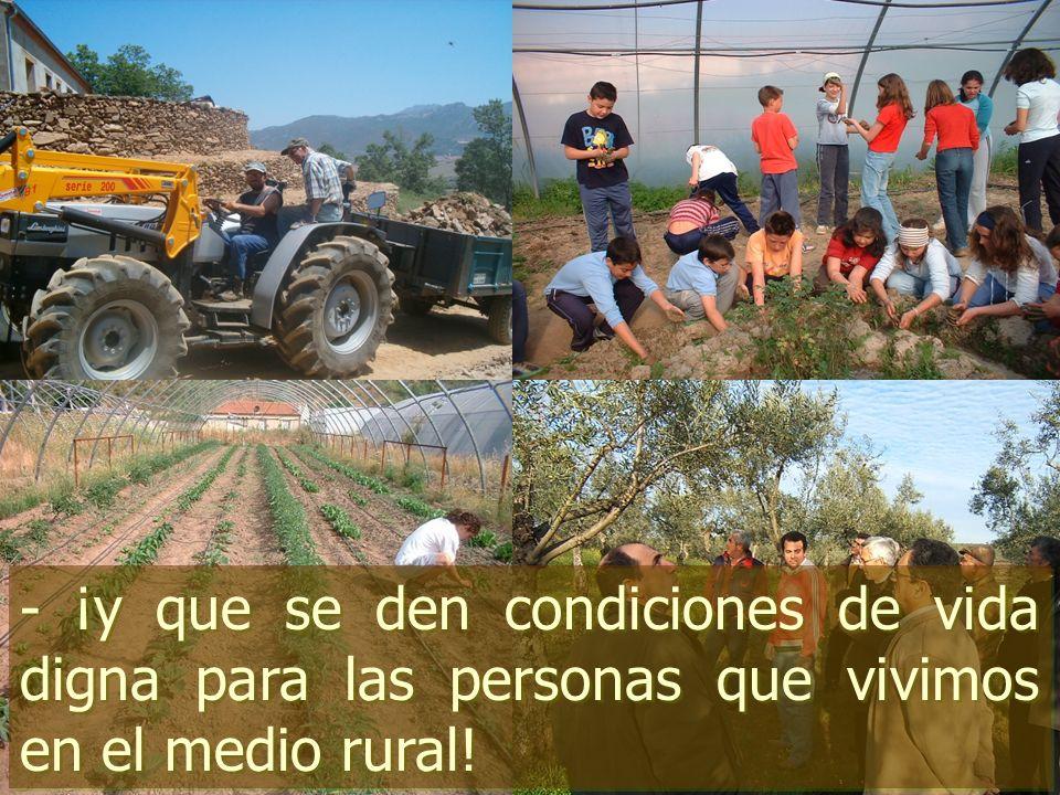 - ¡y que se den condiciones de vida digna para las personas que vivimos en el medio rural!