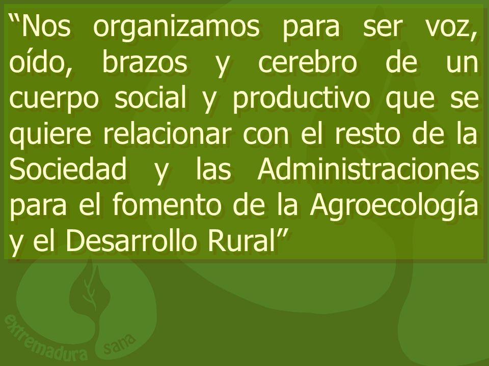 Nos organizamos para ser voz, oído, brazos y cerebro de un cuerpo social y productivo que se quiere relacionar con el resto de la Sociedad y las Administraciones para el fomento de la Agroecología y el Desarrollo Rural