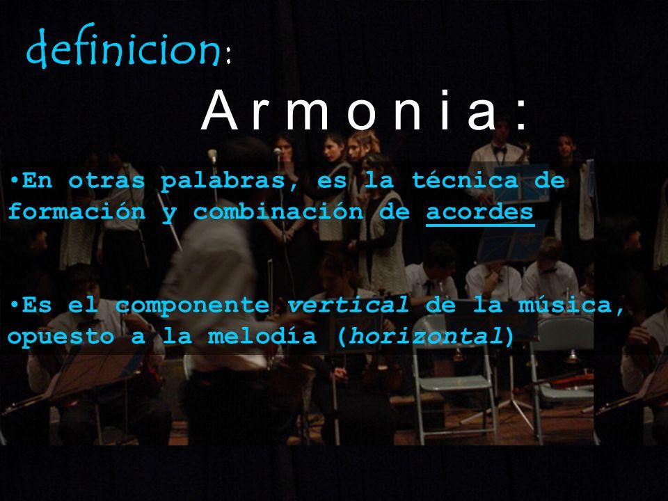 definicion:A r m o n i a : En otras palabras, es la técnica de formación y combinación de acordes.