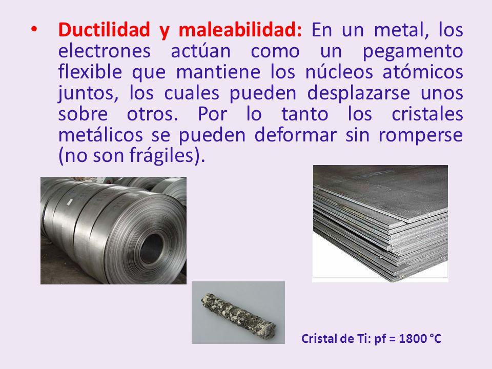 Ductilidad y maleabilidad: En un metal, los electrones actúan como un pegamento flexible que mantiene los núcleos atómicos juntos, los cuales pueden desplazarse unos sobre otros. Por lo tanto los cristales metálicos se pueden deformar sin romperse (no son frágiles).