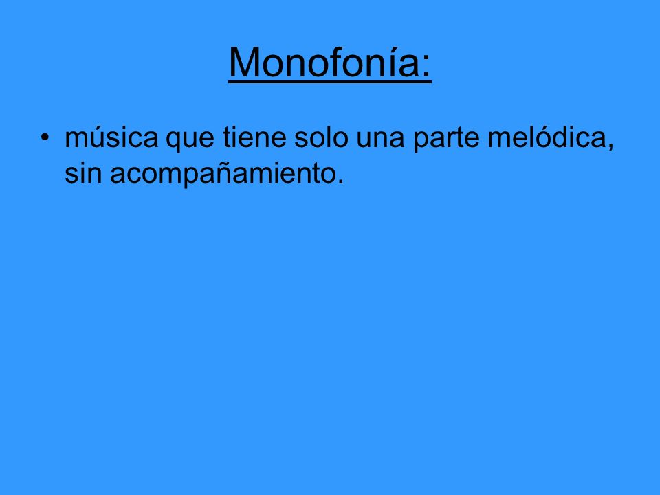 Monofonía: música que tiene solo una parte melódica, sin acompañamiento.