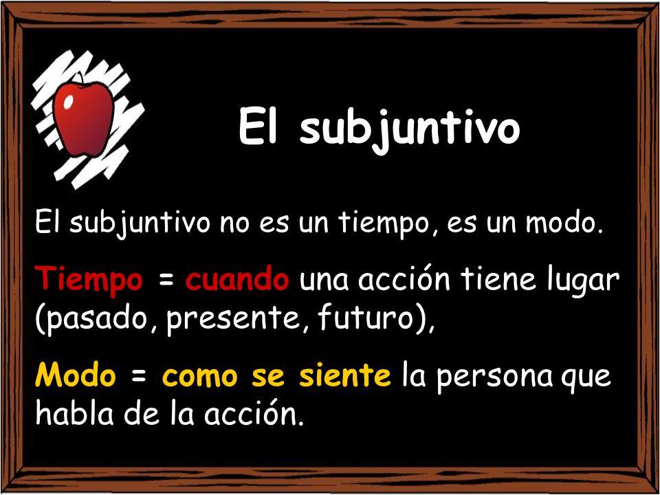 El subjuntivo El subjuntivo no es un tiempo, es un modo. Tiempo = cuando una acción tiene lugar (pasado, presente, futuro),