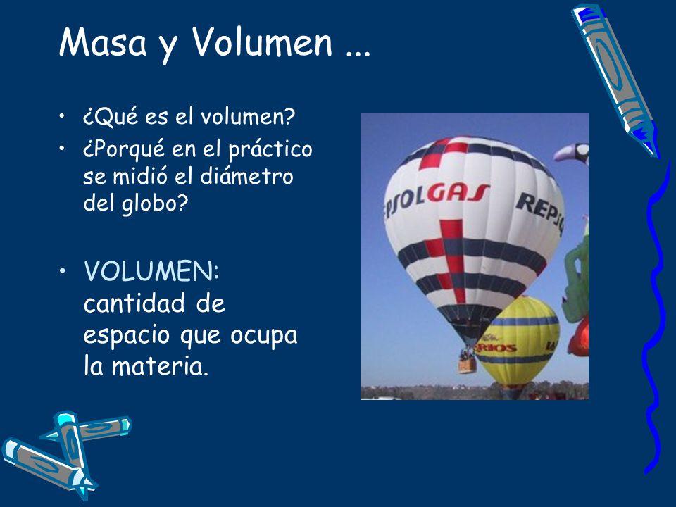 Masa y Volumen ... VOLUMEN: cantidad de espacio que ocupa la materia.