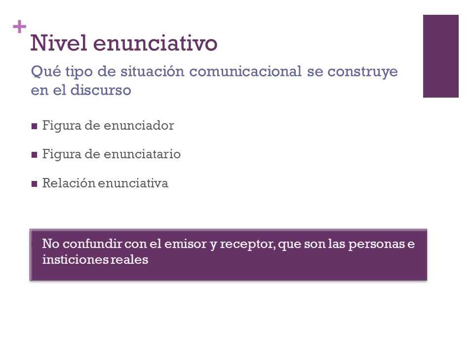 Nivel enunciativo Qué tipo de situación comunicacional se construye en el discurso. Figura de enunciador.