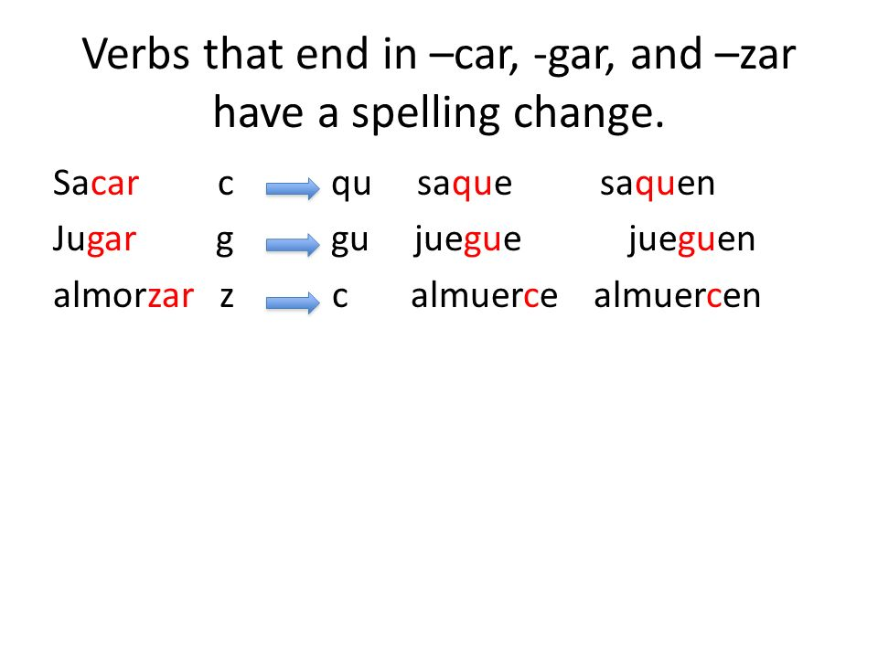 Verbs that end in –car, -gar, and –zar have a spelling change.