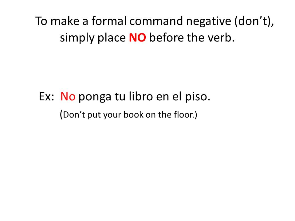 To make a formal command negative (don't), simply place NO before the verb.