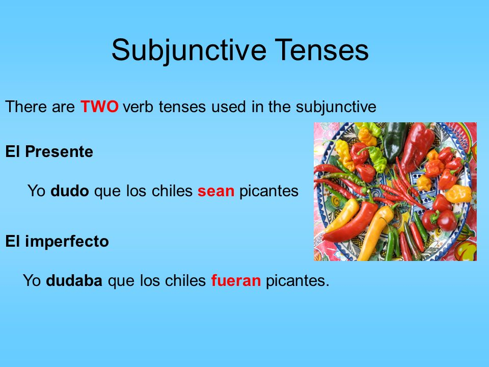 Subjunctive Tenses There are TWO verb tenses used in the subjunctive