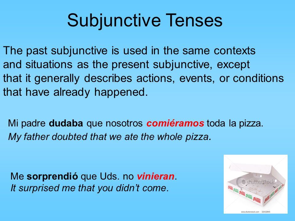 Subjunctive Tenses The past subjunctive is used in the same contexts