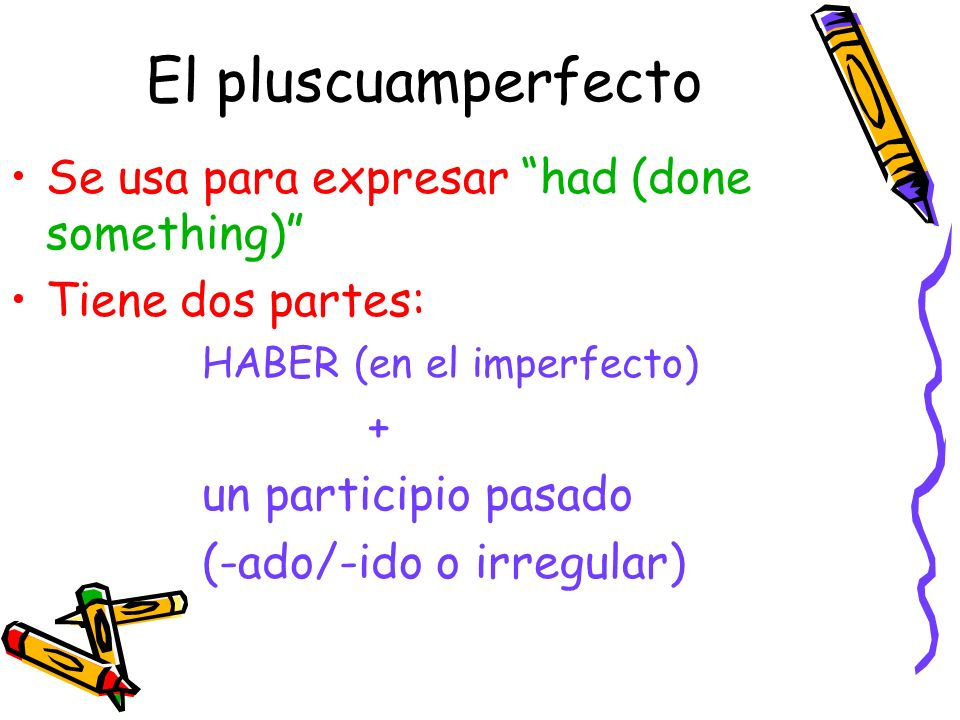 El pluscuamperfecto Se usa para expresar had (done something)