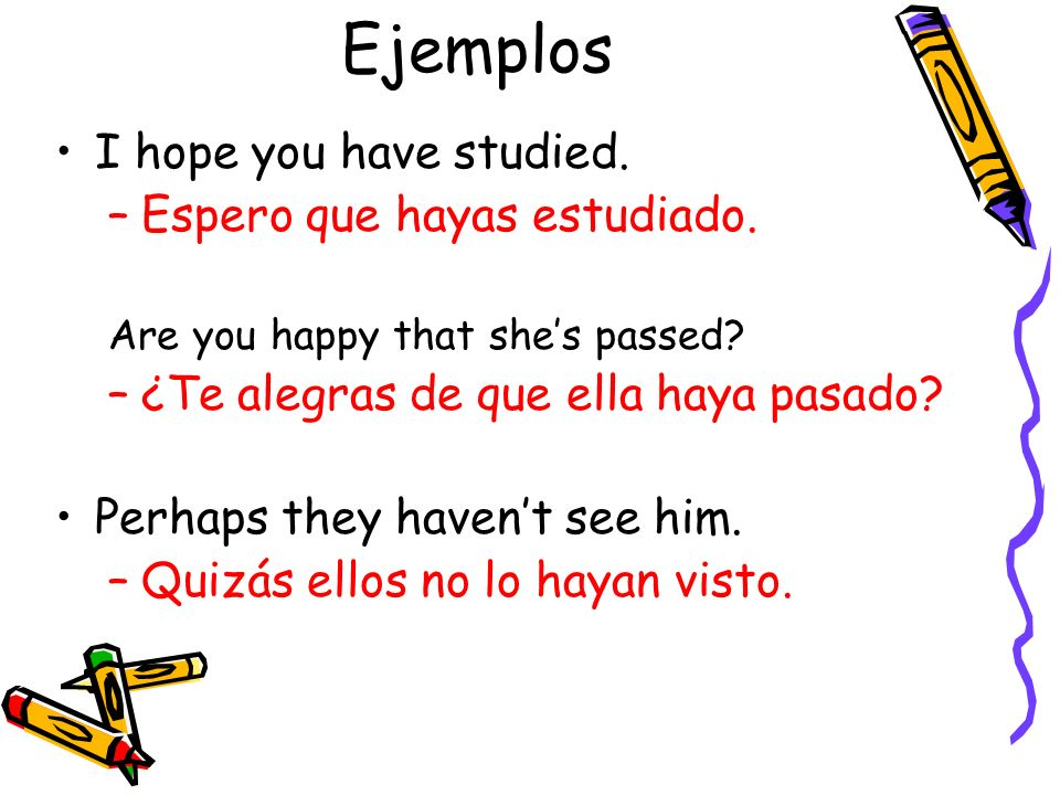Ejemplos I hope you have studied. Espero que hayas estudiado.