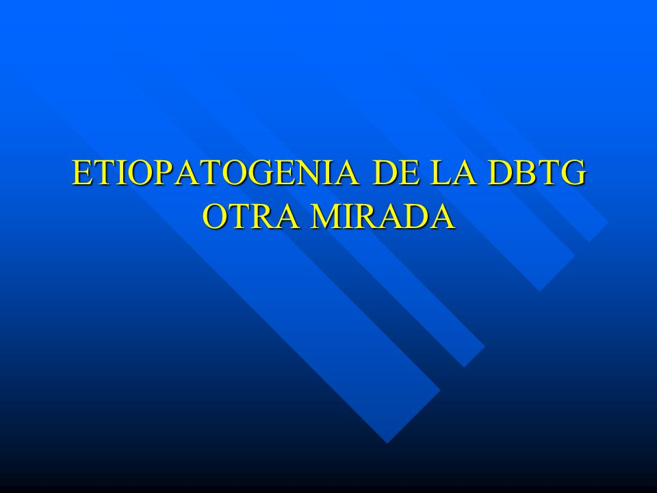 ETIOPATOGENIA DE LA DBTG OTRA MIRADA