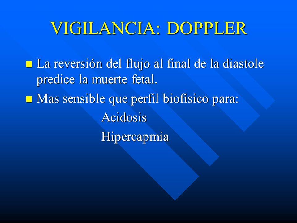 VIGILANCIA: DOPPLER La reversión del flujo al final de la diastole predice la muerte fetal. Mas sensible que perfil biofísico para: