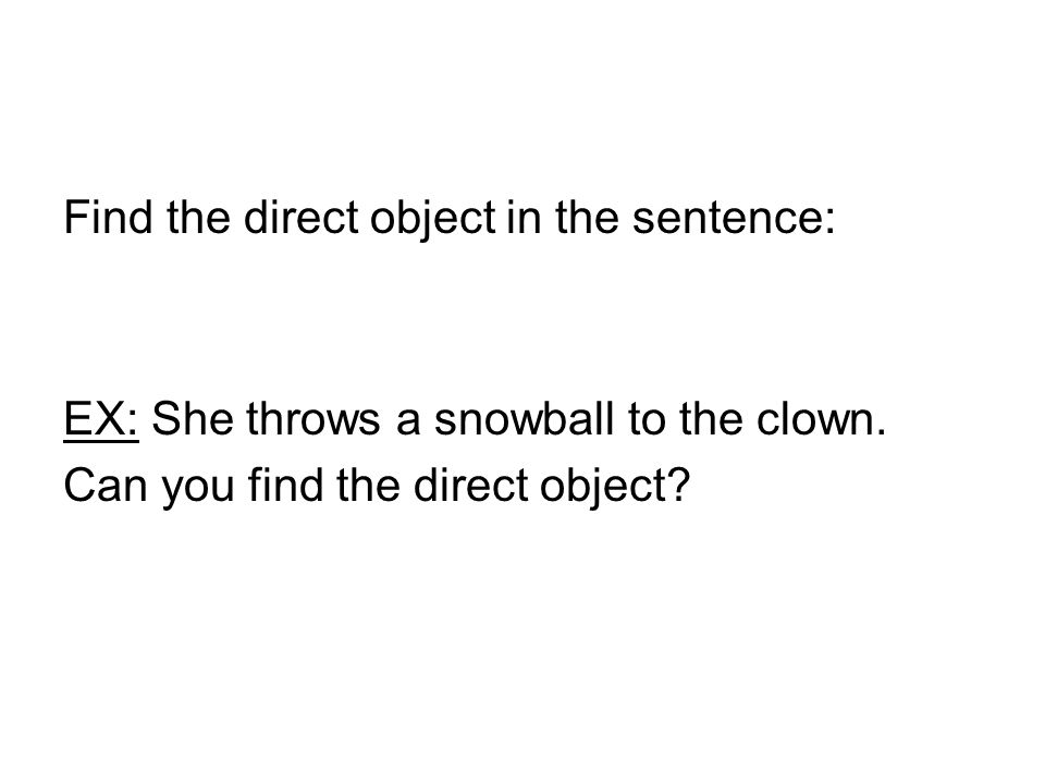 Find the direct object in the sentence: EX: She throws a snowball to the clown.