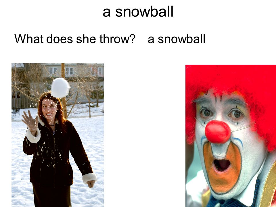 a snowball What does she throw a snowball