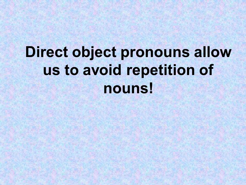 Direct object pronouns allow us to avoid repetition of nouns!
