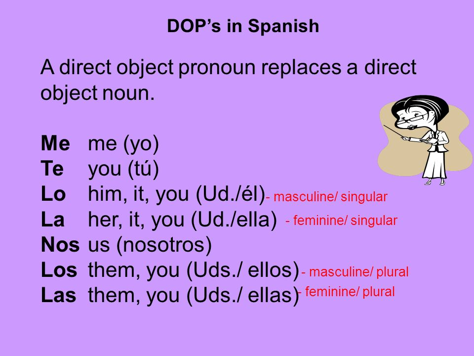 A direct object pronoun replaces a direct object noun. Me me (yo)