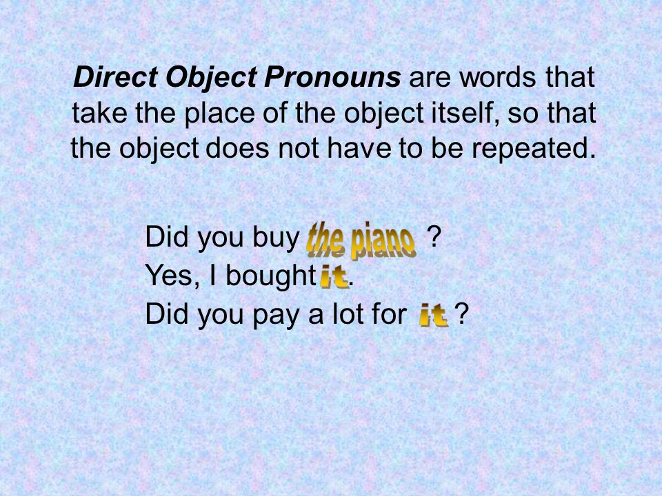 Direct Object Pronouns are words that take the place of the object itself, so that the object does not have to be repeated.