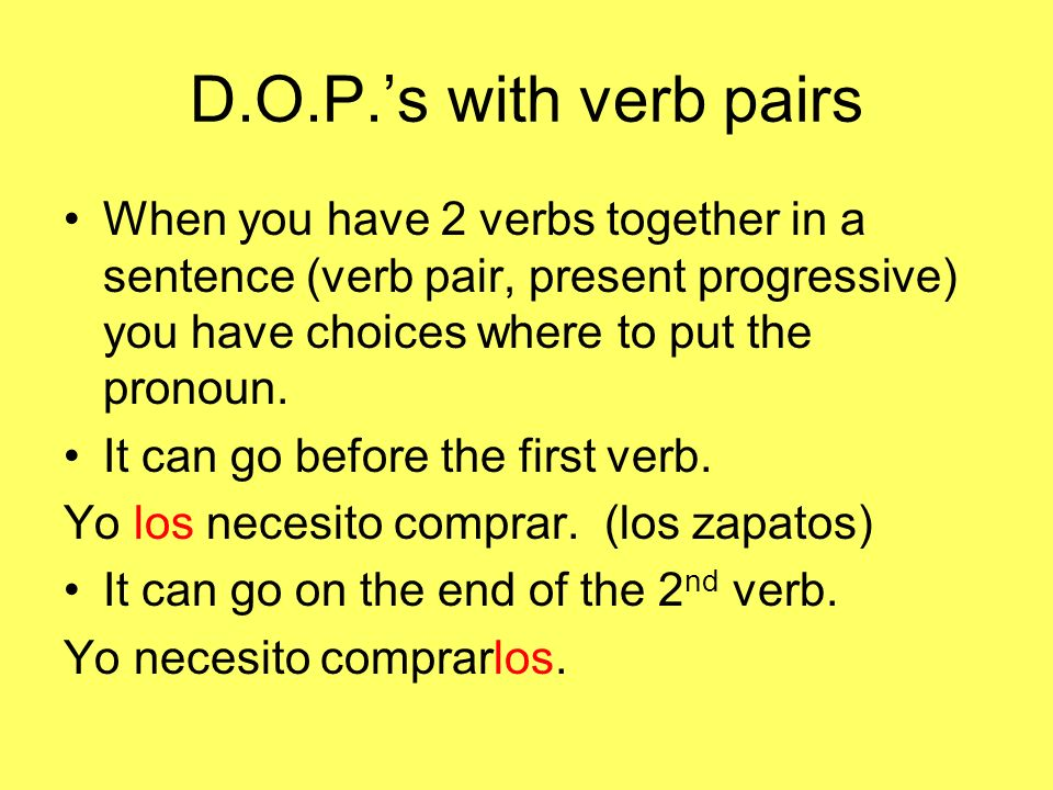 D.O.P.'s with verb pairs When you have 2 verbs together in a sentence (verb pair, present progressive) you have choices where to put the pronoun.